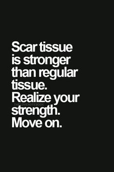 Scar tissue is stronger than regular tissue. Realize your strength. Move on.