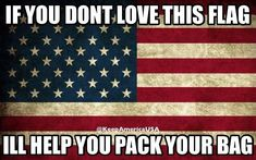 If you don't respect our flag and love the Country, WHY ARE YOU HERE! Home of the Free because of the Brave. Proud to be an American! I Love America, God Bless America, America America, American Pride, American Flag, Let Freedom Ring, United We Stand, Support Our Troops, Old Glory