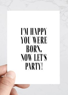 "Funny & Sarcastic Birthday Greeting Cards | Humorous Happy Birthday Cards Cut to the chase and get on with the partying with this funny birthday card. Our greeting cards are inspired by our love of typography and simplicity. We always try to bring a little lightheartedness and fun through our cards. Outside: ""I'm happy you were born, now let's party"" Inside: Blank Size: 4.25"" x 5.5 (A2)"