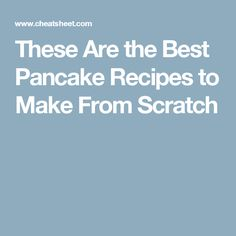 These Are the Best Pancake Recipes to Make From Scratch