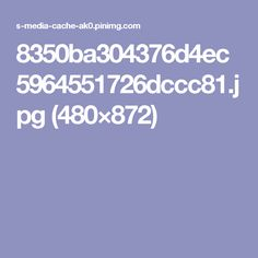 8350ba304376d4ec5964551726dccc81.jpg (480×872)