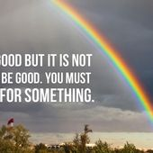 You are good but it is not enough to be good. You must be good for something.