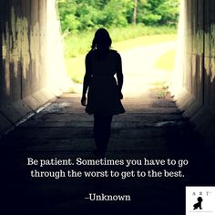 Be patient. Sometimes you have to go through the worst to get to the best. –Unknown