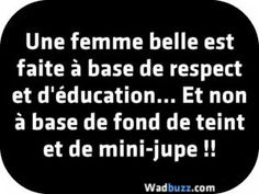 Une femme belle est faite à base de respect et d'éducation... Et non à base de fond de teint et de mini-jupe !!