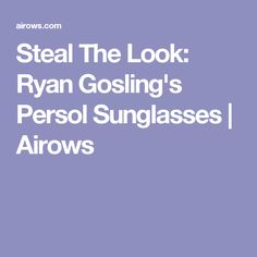 Steal The Look: Ryan Gosling's Persol Sunglasses | Airows