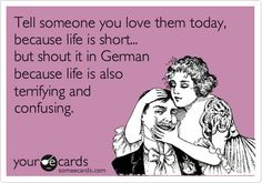 Tell someone you love them today, because life is short... but shout it in German because life is also terrifying and confusing.