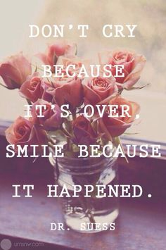 Don't cry because it's over, smile because it happened. - Dr. Suess