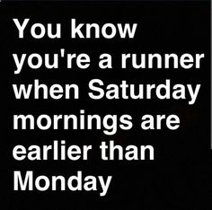 You know you're a runner when Saturday mornings are earlier than Monday #RunningQuotes