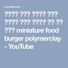 미니어쳐 햄버거 롯데리아 차승원 강정버거 폴리머 클레이로 음식 요리 만들기 miniature food burger polymerclay - YouTube