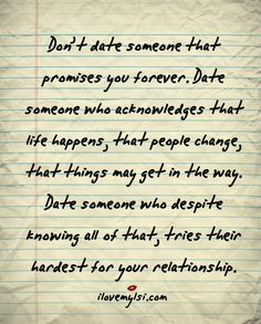 Don't date someone that promises you forever. Date someone who acknowledges that life happens, that people change, that things may get in the way. Date someone who despite all of that, tries their hardest for your relationship.