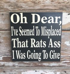Excited to share this item from my shop: Oh Dear, I've Seemed To Misplaced That Rats Ass I Was Going To Give Wood Sign funny sign Funny Wood Signs, Fun Signs, Wall Signs, Funny Signs For Work, Painted Wood Signs, Wooden Signs, Primitive Wood Signs, Sign Quotes, Cow Quotes