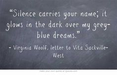 """""""Silence carries your name; it glows in the dark over my grey-blue dreams."""" Virginia Woolf, letter to Vita Sackville-West"""