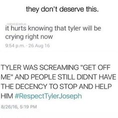 """Im crying, he doesnt deserve this. He deserves love. Not this. This world is horrible and they dont belong here. <a class=""""pintag searchlink"""" data-query=""""%23RespectTylerJoseph"""" data-type=""""hashtag"""" href=""""/search/?q=%23RespectTylerJoseph&rs=hashtag"""" rel=""""nofollow"""" title=""""#RespectTylerJoseph search Pinterest"""">#RespectTylerJoseph</a>"""