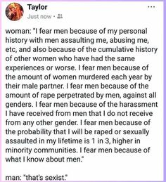Women literally don't fear men as a default. But they are afraid, and for good reason. To those of y'all who hear about what women experience and still think your feelings about it are more important than stopping the issue: you're the fucking problem. Hate Men, Personal History, Intersectional Feminism, Humanity Restored, My Tumblr, Faith In Humanity, Text Posts, Fight Club, Picture Quotes