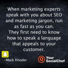 When marketing experts speak with you about SEO and marketing jargon, run as fast as you can.  They first need to know how to speak a language that appeals to your customer.