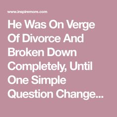 He Was On Verge Of Divorce And Broken Down Completely, Until One Simple Question Changed Everything.