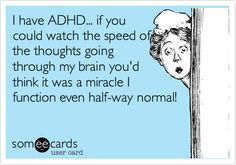 I have ADHD... if you could watch the speed of the thoughts going through my brain you'd think it was a miracle I function even half-way normal!