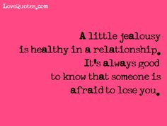 A little jealousy is healthy in a relationship. It's always good to know that someone is afraid to lose you.  - Love Quotes - http://www.lovequotes.com/a-little-jealousy-2/