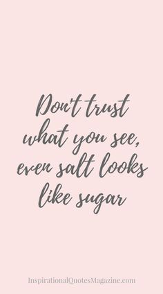 Don't trust what you see, even salt looks like sugar Inspirational Quote about Life