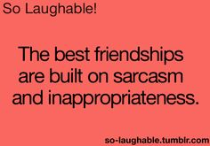 The best friendships are built on sarcasm and inappropriateness