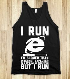 I Run - I'm slower than internet explorer but i run! If only I actually ran haha