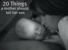 TWENTY THINGS A MOM SHOULD TELL HER SON 1. Play a sport. It will teach you how to win honorably,<...