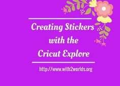 Creating Stickers with Cricut Explore