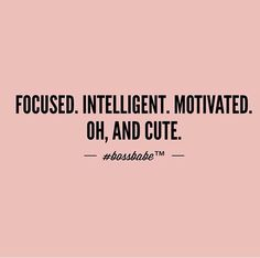 Focused, Intelligent, Motivated. Oh, And Cute