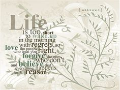 Life is too short to wake up in the morning with regrets...