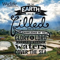 For the earth will be filled with the knowledge of the glory of the LORD as the waters cover the sea. - Habakkuk 2:14 #WhyBibleTranslation  https://www.wycliffe.org/about/why