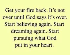 It's not over til God says it's over. Keep pursuing what God put in your heart.