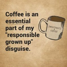 """Coffee is an essential part of my """"responsible grown up"""" disguise. / Coffee Shop Stuff"""
