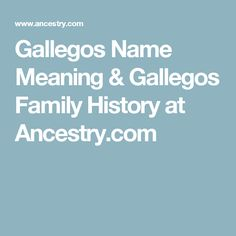 Gallegos Name Meaning & Gallegos Family History at Ancestry.com