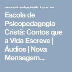 Escola de Psicopedagogia Cristã: Contos que a Vida Escreve   Áudios   Nova Mensagem...