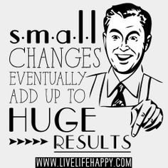 """Pequeños cambios eventualmente se sumarán a un gran resultado."""