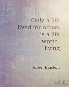 """Only a life lived for others is a life worth living."" - Albert Einstein #quotes"
