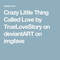 Crazy Little Thing Called Love by TrueLoveStory on deviantART on imgfave