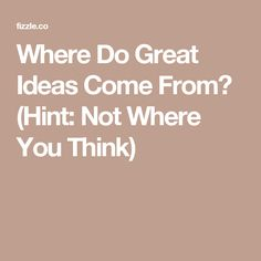 Where Do Great Ideas Come From? (Hint: Not Where You Think)