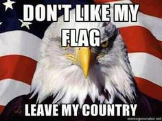 Honor my flag or get out!!  ~H