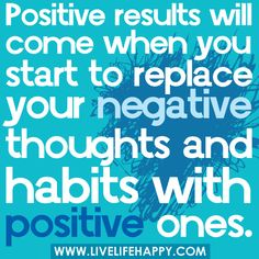 """""""Positive results will come when you start to replace your negative thoughts & habits with positive ones."""""""