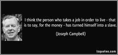 """""""I think a person who takes a job in order to live––that is to say, for the money––has turned himself into a slave. WORK begins when you don't like what you're doing. There's a wise saying: make your hobby your source of income. Then there's no such thing as work, and there's no such thing as getting tired. That's been my experience. I did just what I wanted to do. It takes a little courage at first, because who the hell wants you to do just what you want to do(...)"""" 16.9.15 2227 cyprus new"""