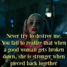 Never try to destroy me. You fail to realize that when a good woman gets broken down she is stronger when pieced back together. Bitch Quotes, Joker Quotes, Badass Quotes, Mood Quotes, Girl Quotes, Woman Quotes, True Quotes, Funny Quotes, Positive Quotes