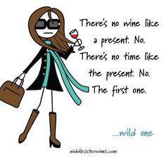 Wild One: There's no wine like a present. No there's no time like the present. No the first one.