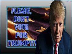 PLEASE, DON'T VOTE FOR TRUMP!!!