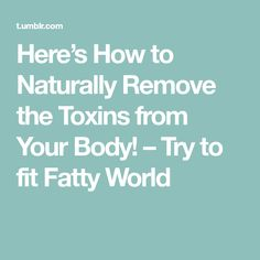 Here's How to Naturally Remove the Toxins from Your Body! – Try to fit Fatty World