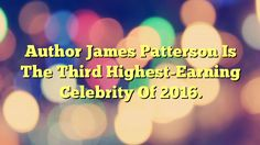 Author James Patterson Is The Third Highest-Earning Celebrity Of 2016. - https://plus.google.com/100675337639265517816/posts/ASnTNmHZrTR