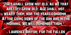 """They shall grow not old, as we that are left grow old: Age shall not weary them, nor the years condemn. At the going down of the sun and in the morning, We will remember them."""