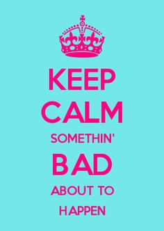KEEP CALM SOMETHIN\' BAD ABOUT TO HAPPEN