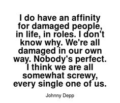 Read more Johnny Depp quotes at wiktrest.com. I do have an affinity for damaged people, in life, in roles. I don't know why. We're all damaged in our own way. Nobody's perfect. I think we are all somewhat screwy, every single one of us. Favorite Quotes, Best Quotes, Love Quotes, Awesome Quotes, Damaged Quotes, Johnny Depp Quotes, Actor Quotes, Nobodys Perfect, Daily Quotes