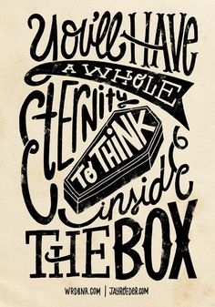 """""""You'll have a whole eternity to think inside the box."""""""